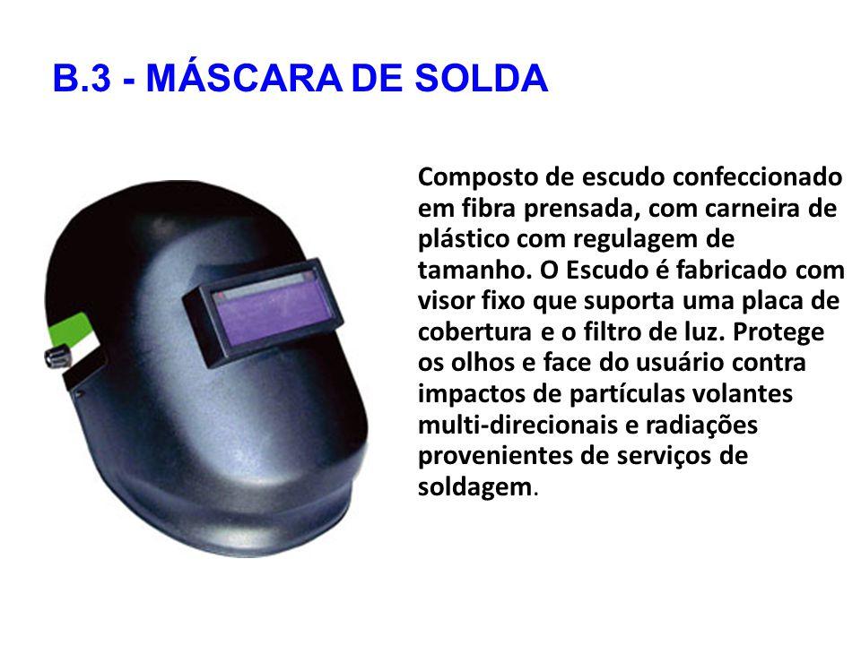 B.3 - MÁSCARA DE SOLDA Composto de escudo confeccionado em fibra prensada, com carneira de plástico com regulagem de tamanho.