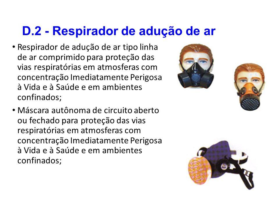 D.2 - Respirador de adução de ar Respirador de adução de ar tipo linha de ar comprimido para proteção das vias respiratórias em atmosferas com concentração Imediatamente Perigosa à Vida e à Saúde e em ambientes confinados; Máscara autônoma de circuito aberto ou fechado para proteção das vias respiratórias em atmosferas com concentração Imediatamente Perigosa à Vida e à Saúde e em ambientes confinados;
