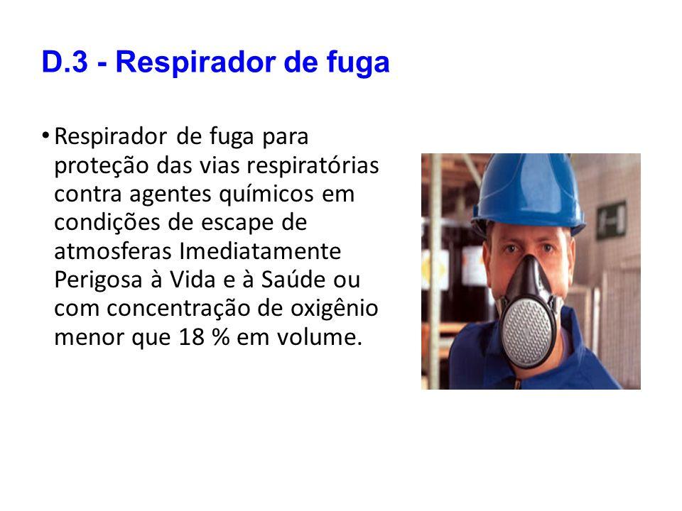 D.3 - Respirador de fuga Respirador de fuga para proteção das vias respiratórias contra agentes químicos em condições de escape de atmosferas Imediatamente Perigosa à Vida e à Saúde ou com concentração de oxigênio menor que 18 % em volume.
