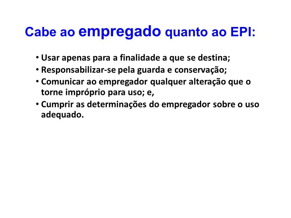 Cabe ao empregado quanto ao EPI: Usar apenas para a finalidade a que se destina; Responsabilizar-se pela guarda e conservação; Comunicar ao empregador