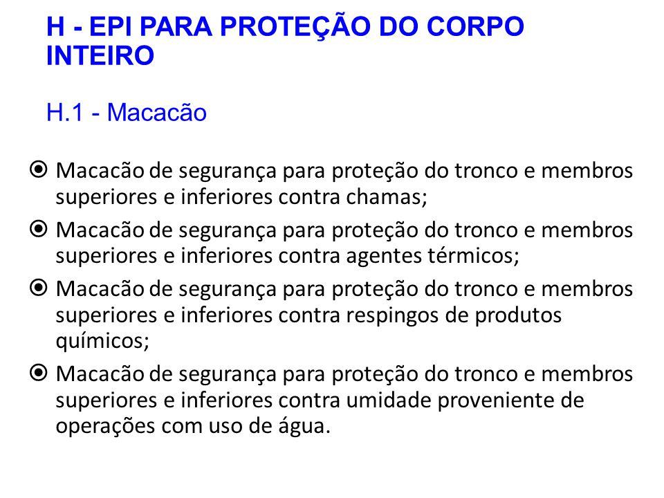 H - EPI PARA PROTEÇÃO DO CORPO INTEIRO H.1 - Macacão  Macacão de segurança para proteção do tronco e membros superiores e inferiores contra chamas; 