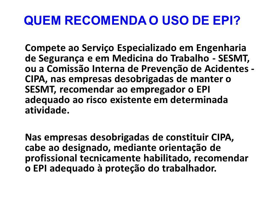 QUEM RECOMENDA O USO DE EPI? Compete ao Serviço Especializado em Engenharia de Segurança e em Medicina do Trabalho - SESMT, ou a Comissão Interna de P