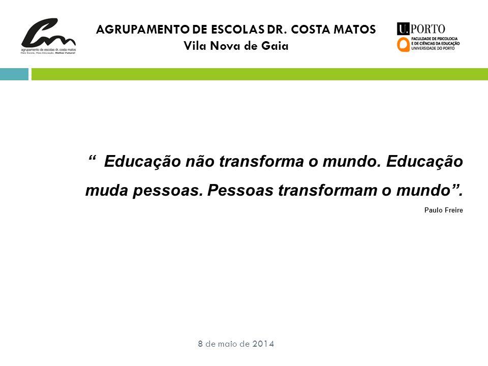 """AGRUPAMENTO DE ESCOLAS DR. COSTA MATOS Vila Nova de Gaia 8 de maio de 2014 """" Educação não transforma o mundo. Educação muda pessoas. Pessoas transform"""