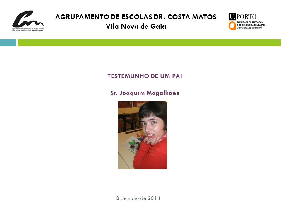 8 de maio de 2014 AGRUPAMENTO DE ESCOLAS DR. COSTA MATOS Vila Nova de Gaia TESTEMUNHO DE UM PAI Sr. Joaquim Magalhães