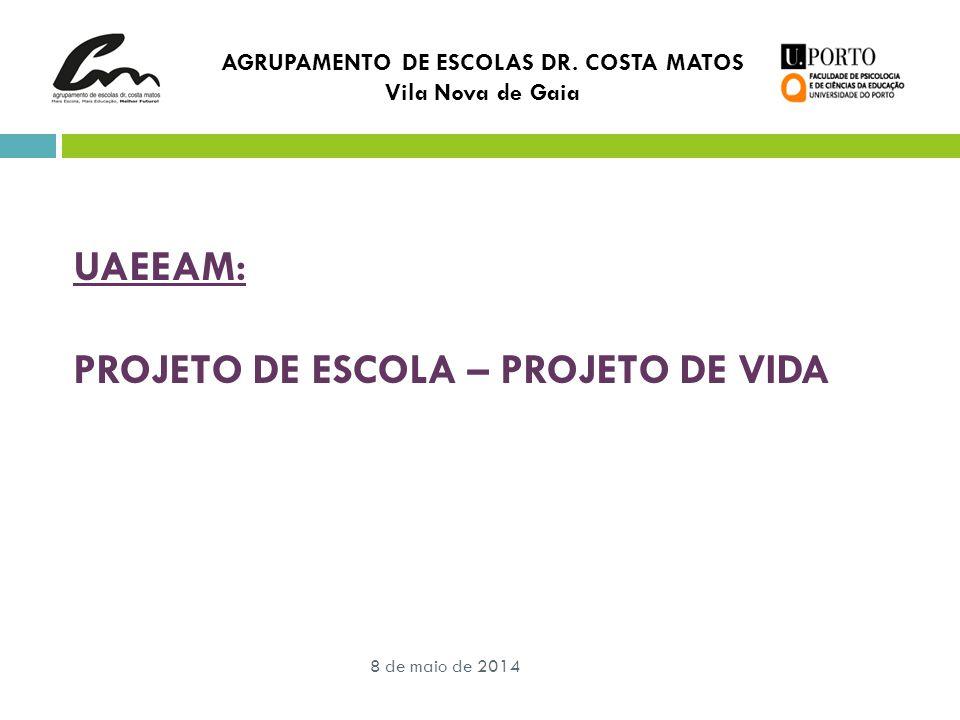 8 de maio de 2014 AGRUPAMENTO DE ESCOLAS DR. COSTA MATOS Vila Nova de Gaia UAEEAM: PROJETO DE ESCOLA – PROJETO DE VIDA