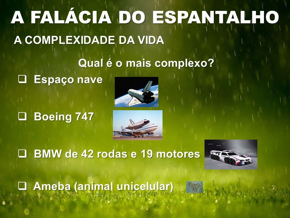 Qual é o mais complexo?  Espaço nave  Boeing 747  BMW de 42 rodas e 19 motores  Ameba (animal unicelular) A COMPLEXIDADE DA VIDA A FALÁCIA DO ESPA