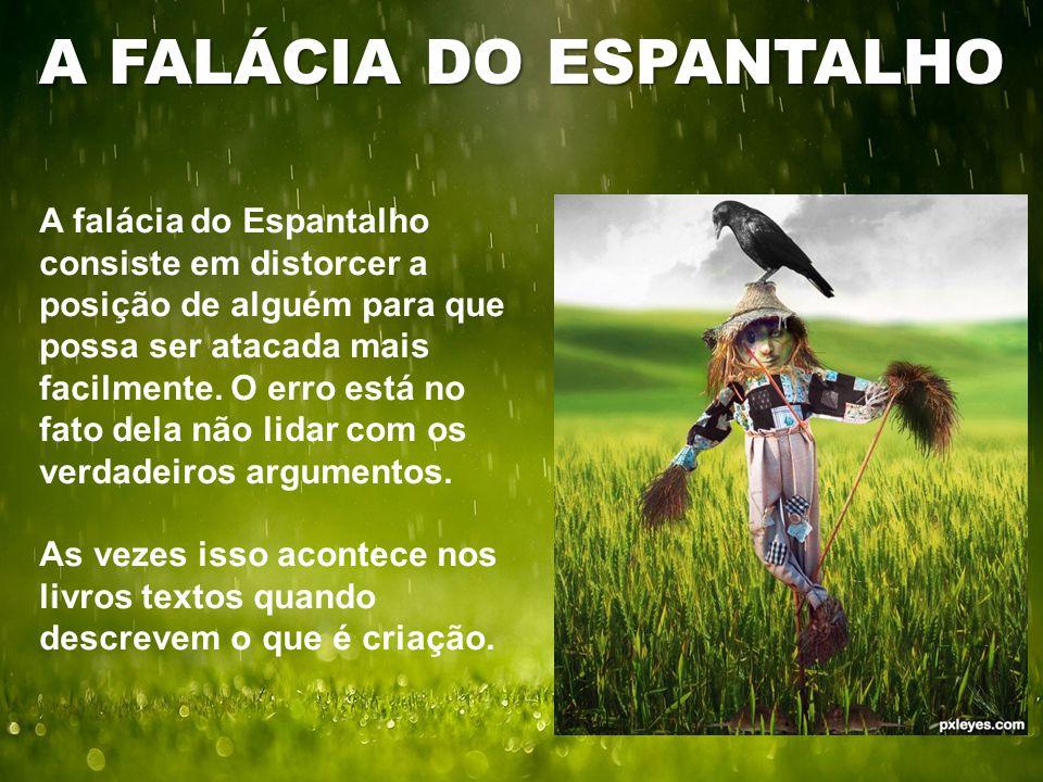 A FALÁCIA DO ESPANTALHO A falácia do Espantalho consiste em distorcer a posição de alguém para que possa ser atacada mais facilmente. O erro está no f