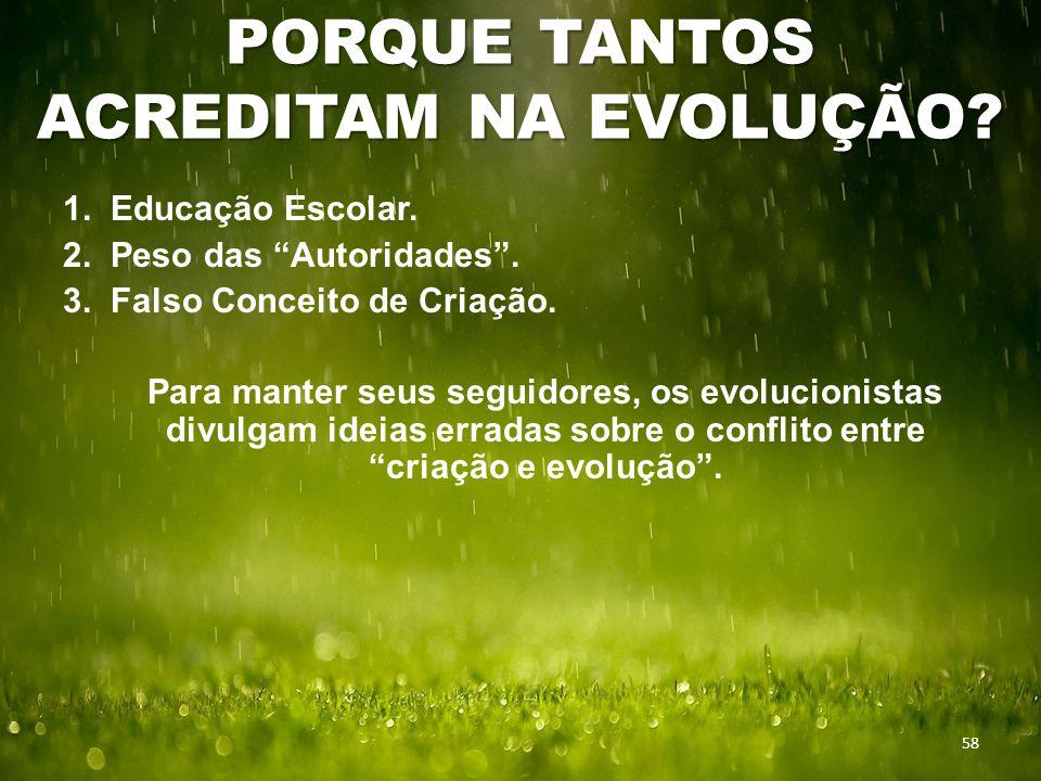 """PORQUE TANTOS ACREDITAM NA EVOLUÇÃO? 58 1. Educação Escolar. 2. Peso das """"Autoridades"""". 3. Falso Conceito de Criação. Para manter seus seguidores, os"""
