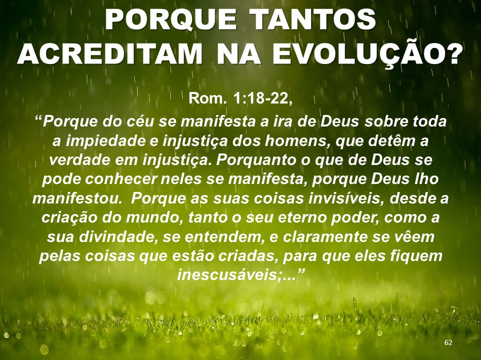 """PORQUE TANTOS ACREDITAM NA EVOLUÇÃO? 62 Rom. 1:18-22, """"Porque do céu se manifesta a ira de Deus sobre toda a impiedade e injustiça dos homens, que det"""
