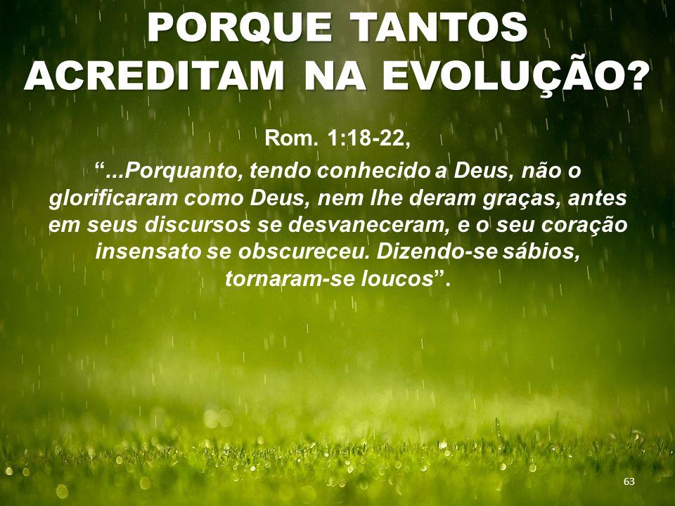 """PORQUE TANTOS ACREDITAM NA EVOLUÇÃO? 63 Rom. 1:18-22, """"...Porquanto, tendo conhecido a Deus, não o glorificaram como Deus, nem lhe deram graças, antes"""