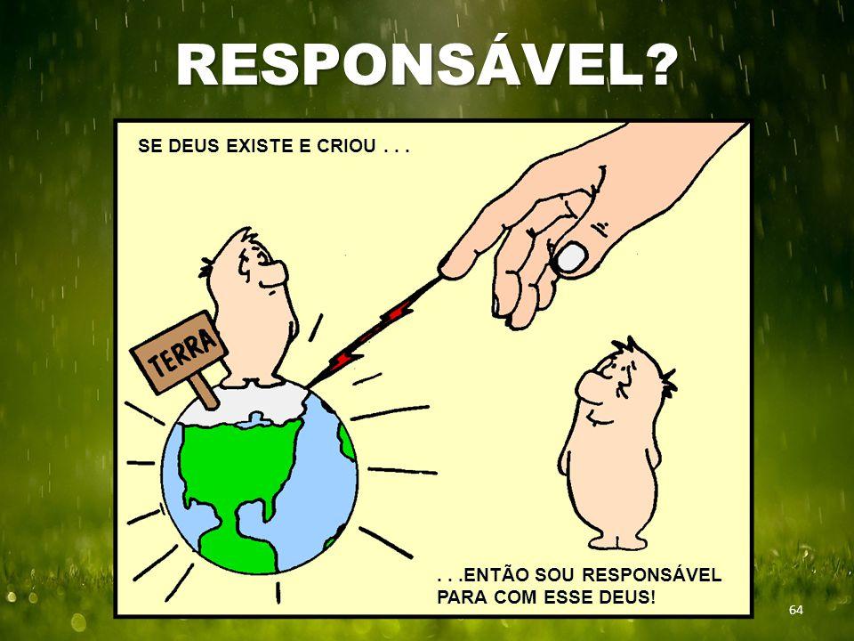 RESPONSÁVEL 64 SE DEUS EXISTE E CRIOU......ENTÃO SOU RESPONSÁVEL PARA COM ESSE DEUS!