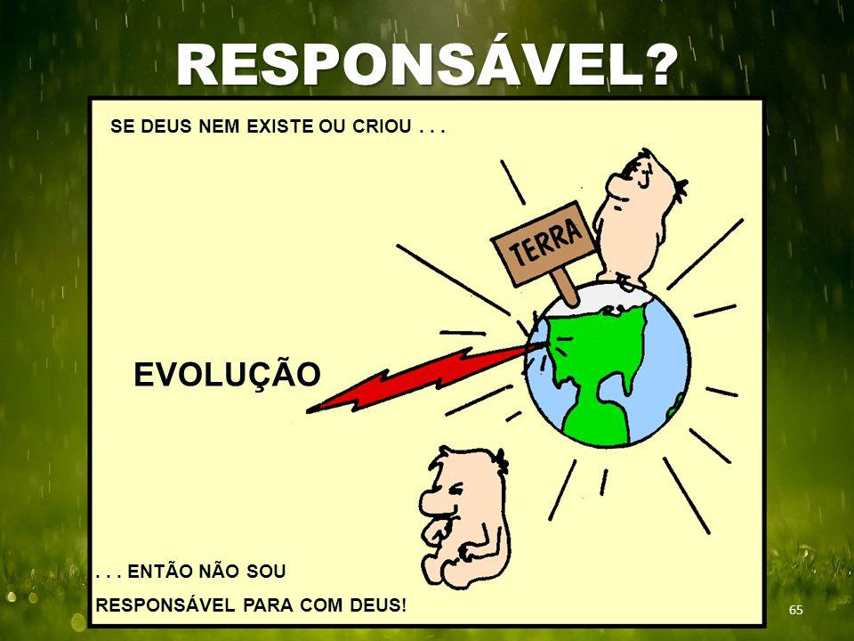 RESPONSÁVEL? 65 SE DEUS NEM EXISTE OU CRIOU... EVOLUÇÃO... ENTÃO NÃO SOU RESPONSÁVEL PARA COM DEUS!
