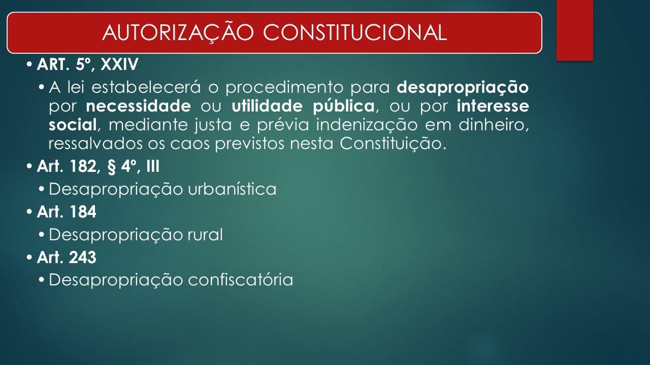AUTORIZAÇÃO CONSTITUCIONAL ART. 5º, XXIV A lei estabelecerá o procedimento para desapropriação por necessidade ou utilidade pública, ou por interesse