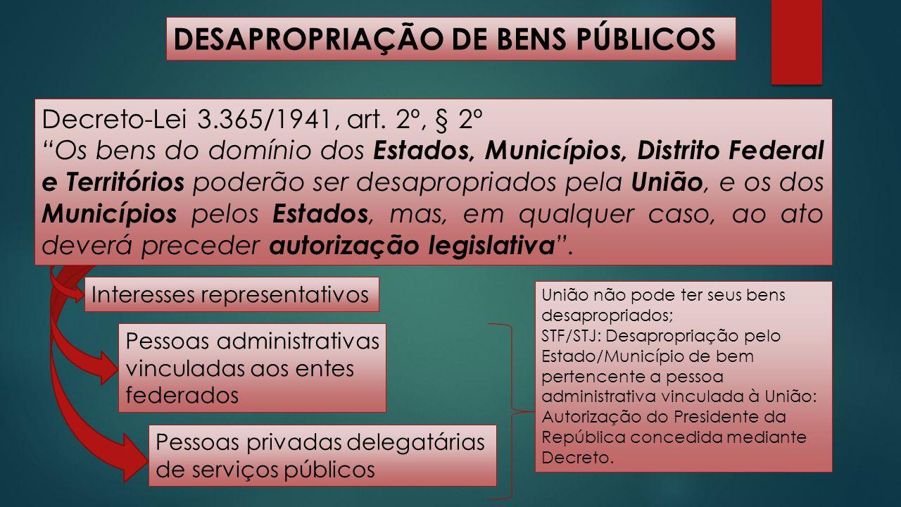 """DESAPROPRIAÇÃO DE BENS PÚBLICOS Decreto-Lei 3.365/1941, art. 2º, § 2º """"Os bens do domínio dos Estados, Municípios, Distrito Federal e Territórios pode"""