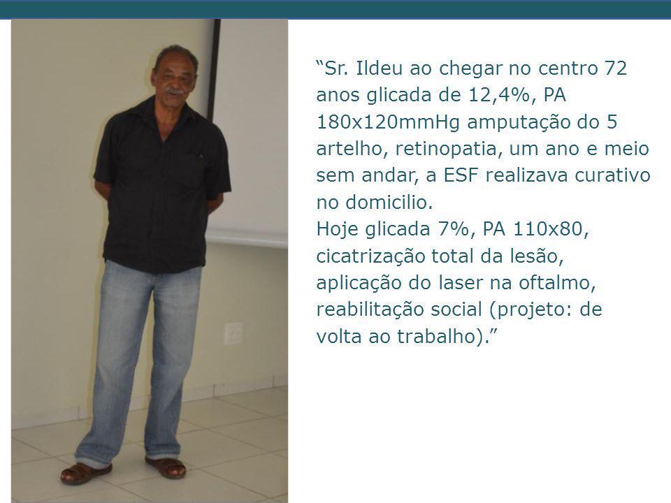 """""""Sr. Ildeu ao chegar no centro 72 anos glicada de 12,4%, PA 180x120mmHg amputação do 5 artelho, retinopatia, um ano e meio sem andar, a ESF realizava"""