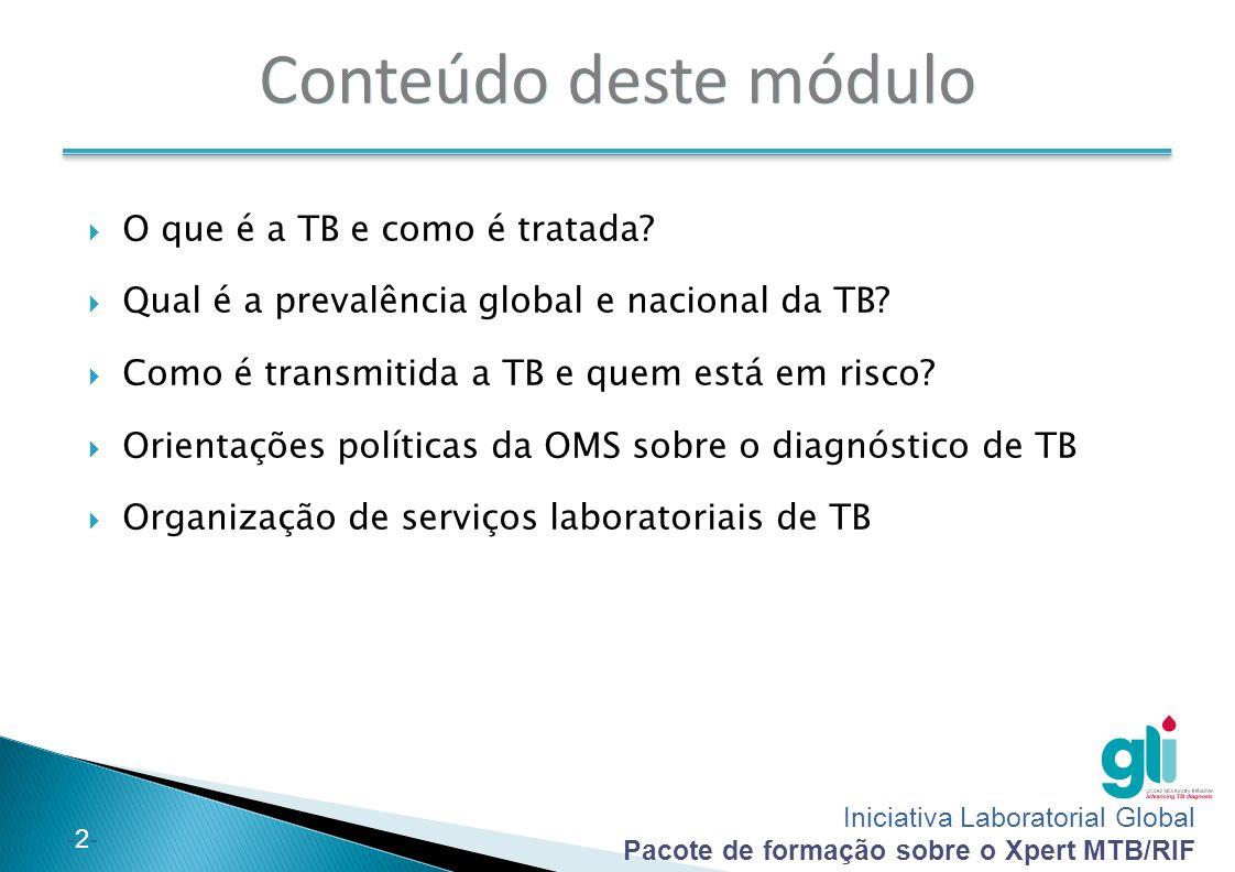 Iniciativa Laboratorial Global Pacote de formação sobre o Xpert MTB/RIF -3--3- No final deste módulo, você conseguirá:  Descrever o que é a TB e como é tratada  Explicar a epidemia de TB e o peso da TB a nível nacional  Descrever como a TB é transmitida e que factores influenciam o risco de infecção  Definir e comparar vários métodos de diagnóstico de TB  Descrever as políticas actuais da OMS sobre o diagnóstico de TB  Descrever os níveis de serviços laboratoriais para TB e o posicionamento das ferramentas de diagnóstico