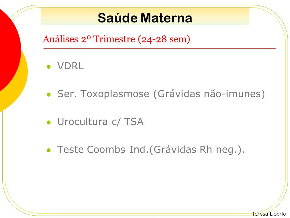 Teresa Libório Análises 2º Trimestre (24-28 sem) VDRL Ser. Toxoplasmose (Grávidas não-imunes) Urocultura c/ TSA Teste Coombs Ind.(Grávidas Rh neg.). S