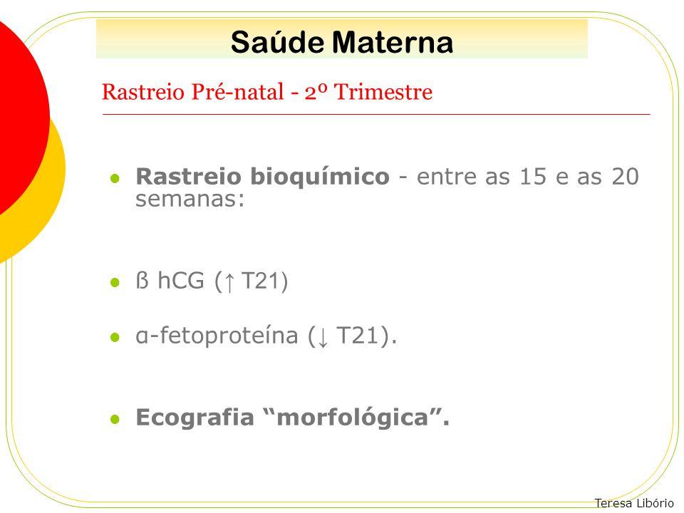 Teresa Libório Rastreio Pré-natal - 2º Trimestre Rastreio bioquímico - entre as 15 e as 20 semanas: ß hCG ( ↑ T21) α-fetoproteína ( ↓ T21). Ecografia