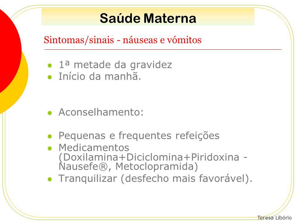 Teresa Libório Sintomas/sinais - náuseas e vómitos 1ª metade da gravidez Início da manhã. Aconselhamento: Pequenas e frequentes refeições Medicamentos