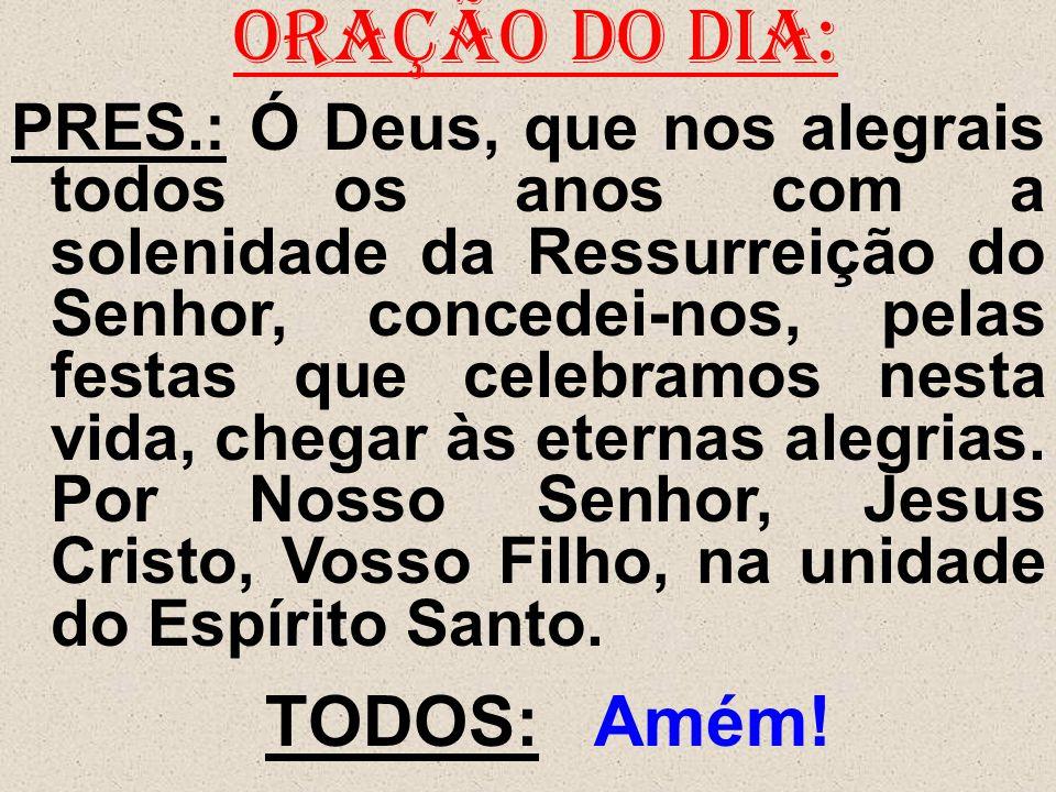 ORAÇÃO DO DIA: PRES.: Ó Deus, que nos alegrais todos os anos com a solenidade da Ressurreição do Senhor, concedei-nos, pelas festas que celebramos nes