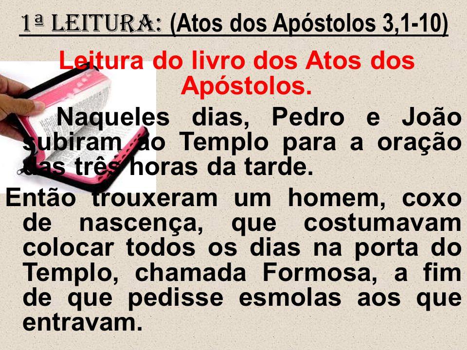 1ª Leitura: (Atos dos Apóstolos 3,1-10) Leitura do livro dos Atos dos Apóstolos. Naqueles dias, Pedro e João subiram ao Templo para a oração das três