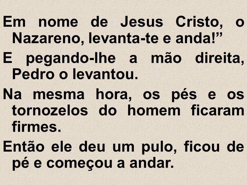 """Em nome de Jesus Cristo, o Nazareno, levanta-te e anda!"""" E pegando-lhe a mão direita, Pedro o levantou. Na mesma hora, os pés e os tornozelos do homem"""