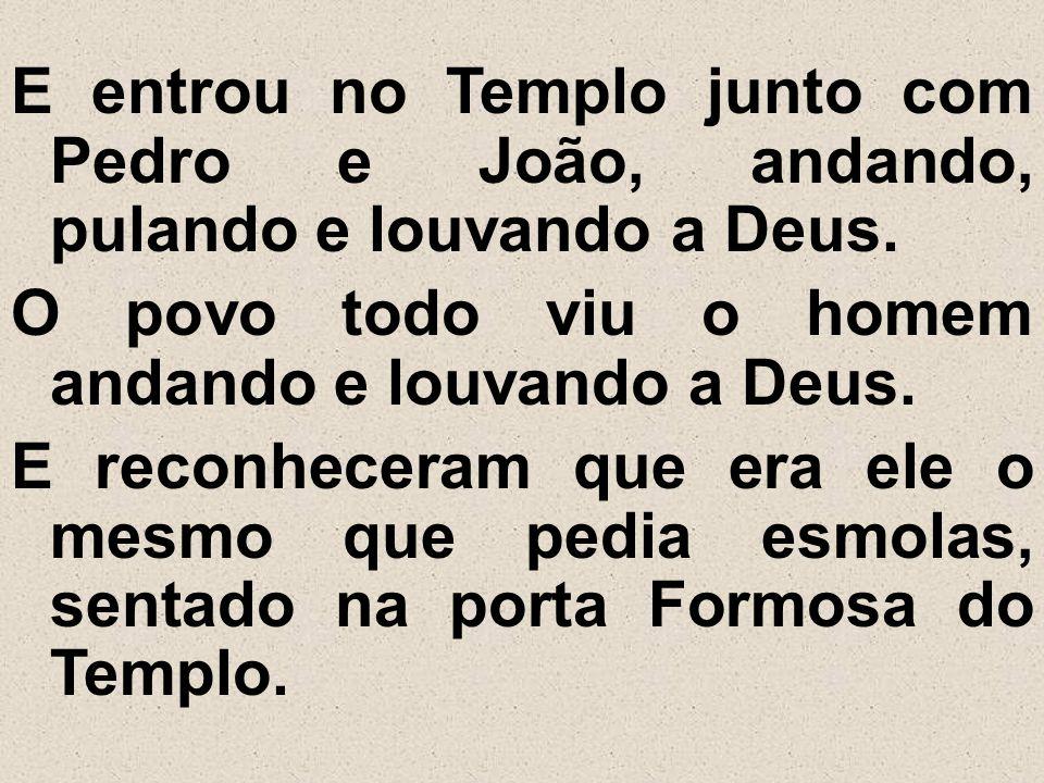 E entrou no Templo junto com Pedro e João, andando, pulando e louvando a Deus. O povo todo viu o homem andando e louvando a Deus. E reconheceram que e