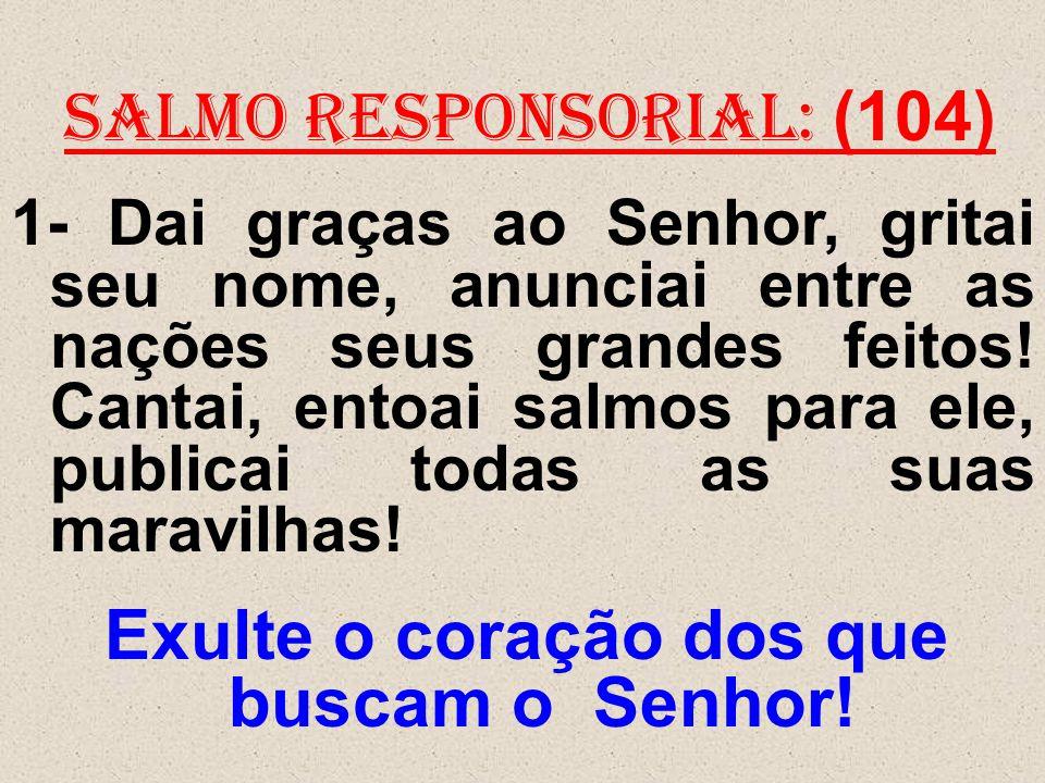 salmo responsorial: (104) 1- Dai graças ao Senhor, gritai seu nome, anunciai entre as nações seus grandes feitos! Cantai, entoai salmos para ele, publ