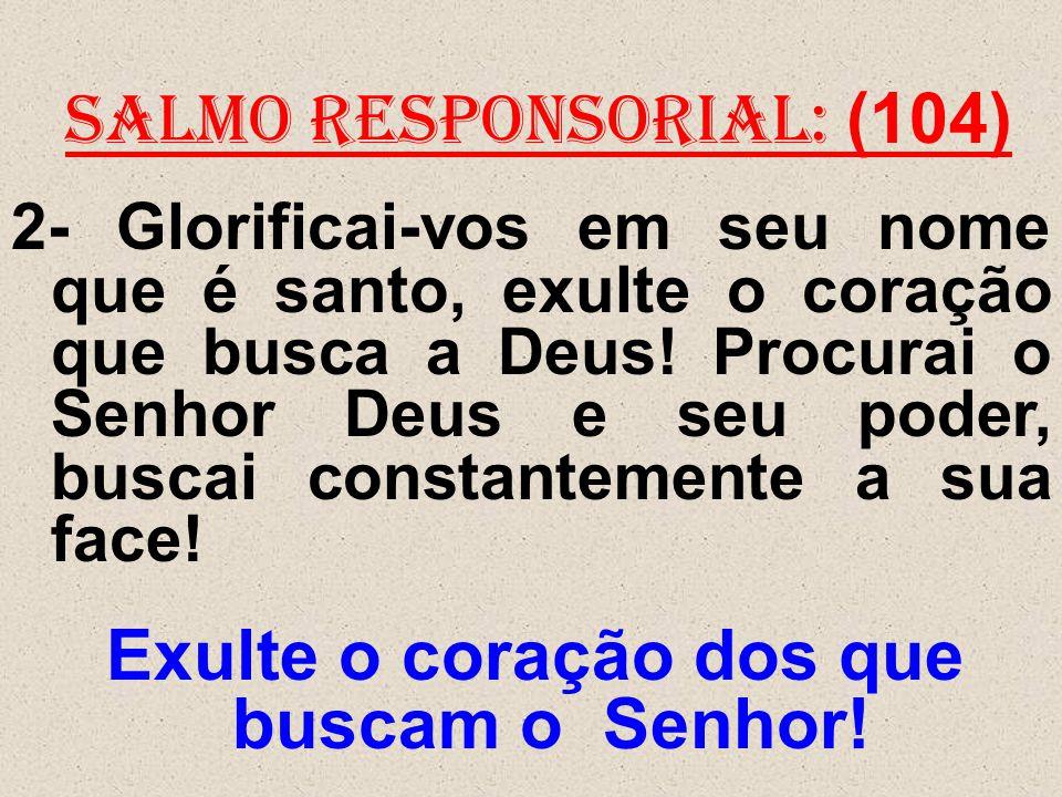 salmo responsorial: (104) 2- Glorificai-vos em seu nome que é santo, exulte o coração que busca a Deus! Procurai o Senhor Deus e seu poder, buscai con