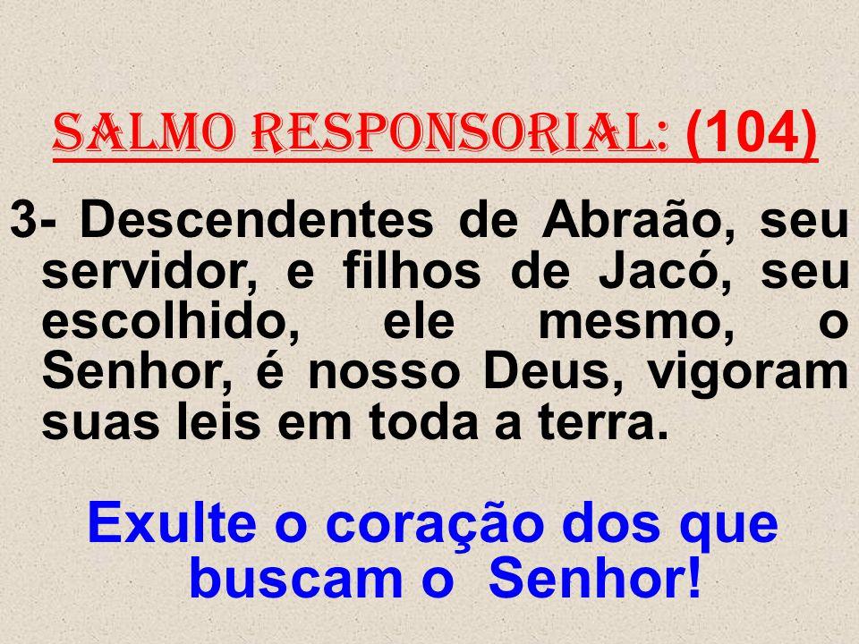 salmo responsorial: (104) 3- Descendentes de Abraão, seu servidor, e filhos de Jacó, seu escolhido, ele mesmo, o Senhor, é nosso Deus, vigoram suas le