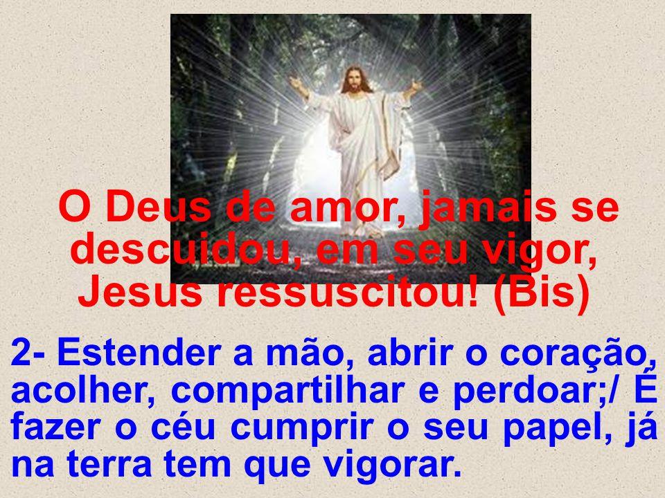 O Deus de amor, jamais se descuidou, em seu vigor, Jesus ressuscitou! (Bis) 2- Estender a mão, abrir o coração, acolher, compartilhar e perdoar;/ É fa