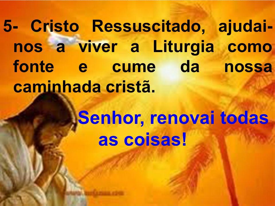 5- Cristo Ressuscitado, ajudai- nos a viver a Liturgia como fonte e cume da nossa caminhada cristã. Senhor, renovai todas as coisas!