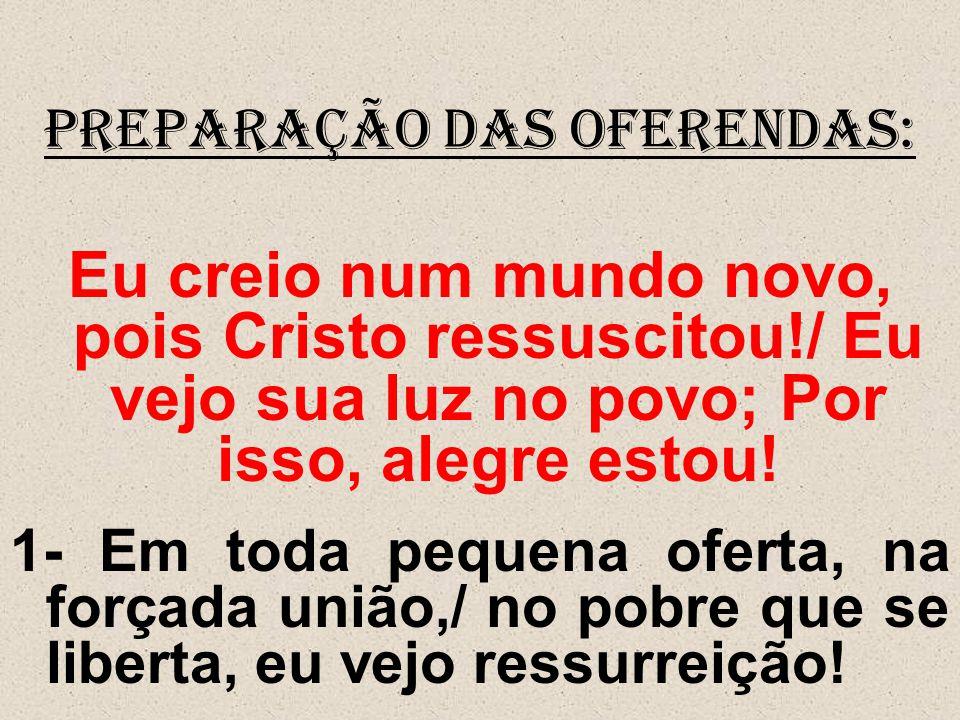 PREPARAÇÃO DAS OFERENDAS: Eu creio num mundo novo, pois Cristo ressuscitou!/ Eu vejo sua luz no povo; Por isso, alegre estou! 1- Em toda pequena ofert