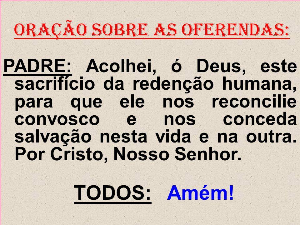 ORAÇÃO SOBRE AS OFERENDAS: PADRE: Acolhei, ó Deus, este sacrifício da redenção humana, para que ele nos reconcilie convosco e nos conceda salvação nes