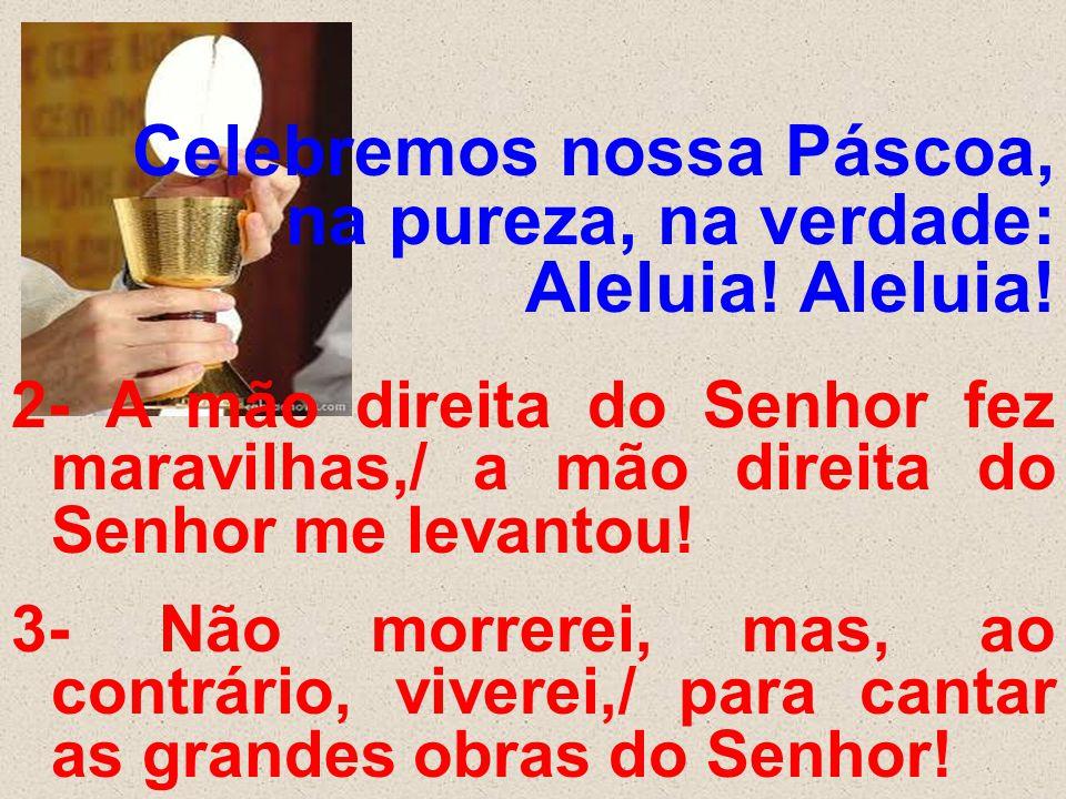 Celebremos nossa Páscoa, na pureza, na verdade: Aleluia! Aleluia! 2- A mão direita do Senhor fez maravilhas,/ a mão direita do Senhor me levantou! 3-