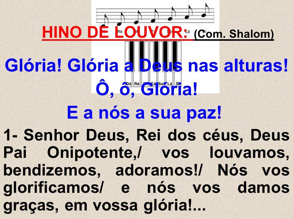 HINO DE LOUVOR: (Com. Shalom) Glória! Glória a Deus nas alturas! Ô, ô, Glória! E a nós a sua paz! 1- Senhor Deus, Rei dos céus, Deus Pai Onipotente,/