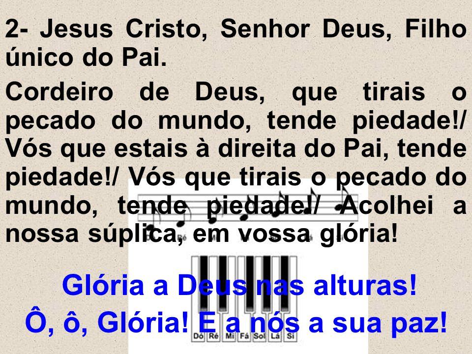 2- Jesus Cristo, Senhor Deus, Filho único do Pai. Cordeiro de Deus, que tirais o pecado do mundo, tende piedade!/ Vós que estais à direita do Pai, ten