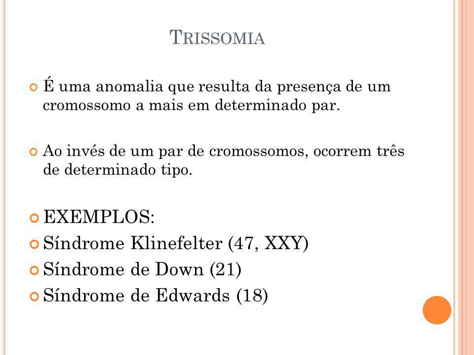 T RISSOMIA É uma anomalia que resulta da presença de um cromossomo a mais em determinado par. Ao invés de um par de cromossomos, ocorrem três de deter