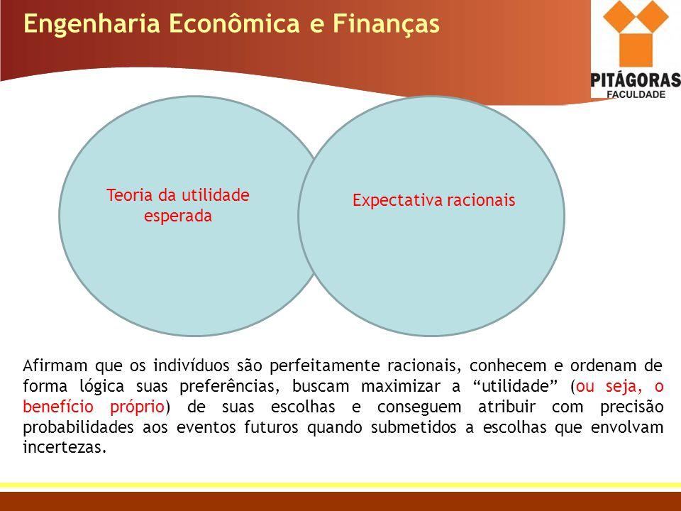 Engenharia Econômica e Finanças Teoria da utilidade esperada Expectativa racionais Afirmam que os indivíduos são perfeitamente racionais, conhecem e o
