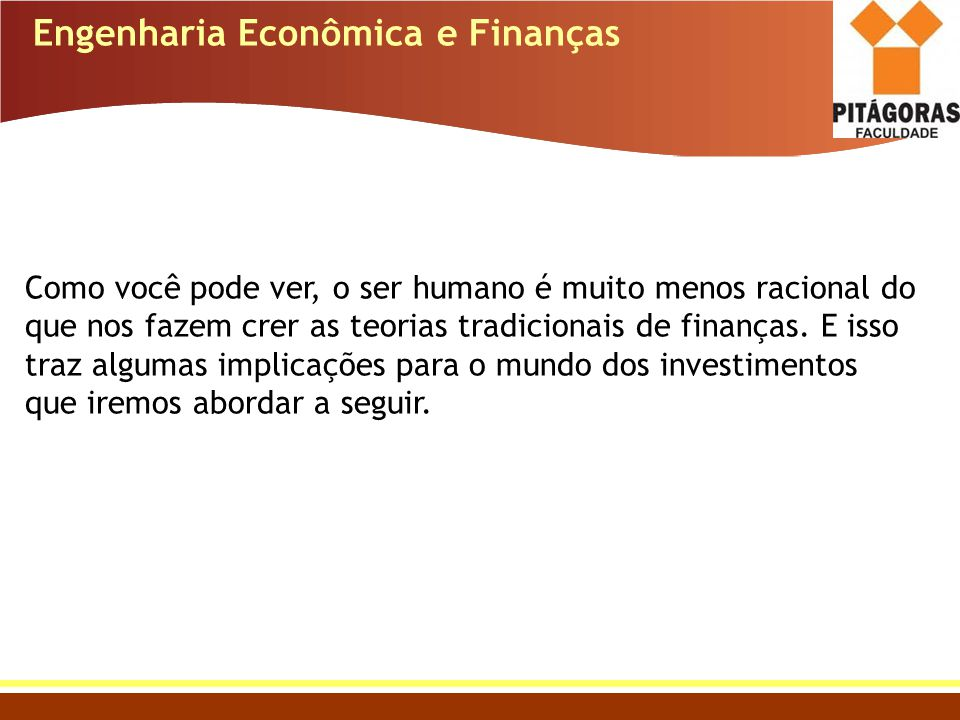 Engenharia Econômica e Finanças Como você pode ver, o ser humano é muito menos racional do que nos fazem crer as teorias tradicionais de finanças. E i