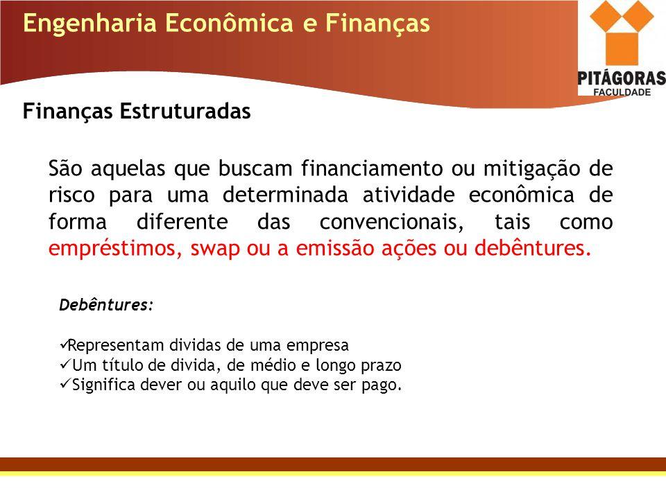 Engenharia Econômica e Finanças Finanças Estruturadas São aquelas que buscam financiamento ou mitigação de risco para uma determinada atividade econôm