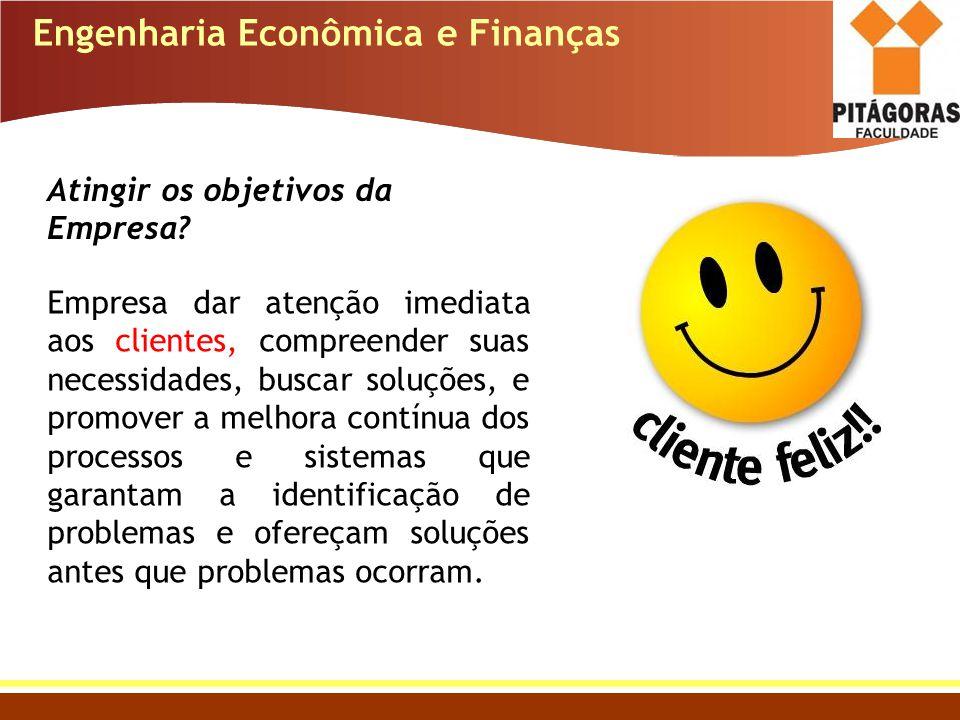 Engenharia Econômica e Finanças Atingir os objetivos da Empresa? Empresa dar atenção imediata aos clientes, compreender suas necessidades, buscar solu