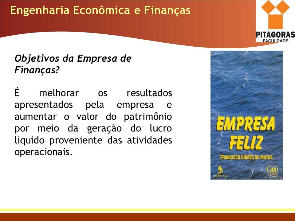 Engenharia Econômica e Finanças Objetivos da Empresa de Finanças? É melhorar os resultados apresentados pela empresa e aumentar o valor do patrimônio