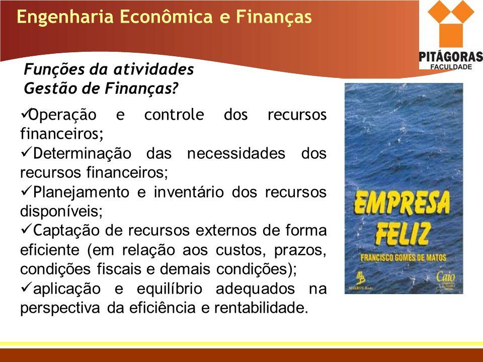 Engenharia Econômica e Finanças Funções da atividades Gestão de Finanças? Operação e controle dos recursos financeiros; D eterminação das necessidades