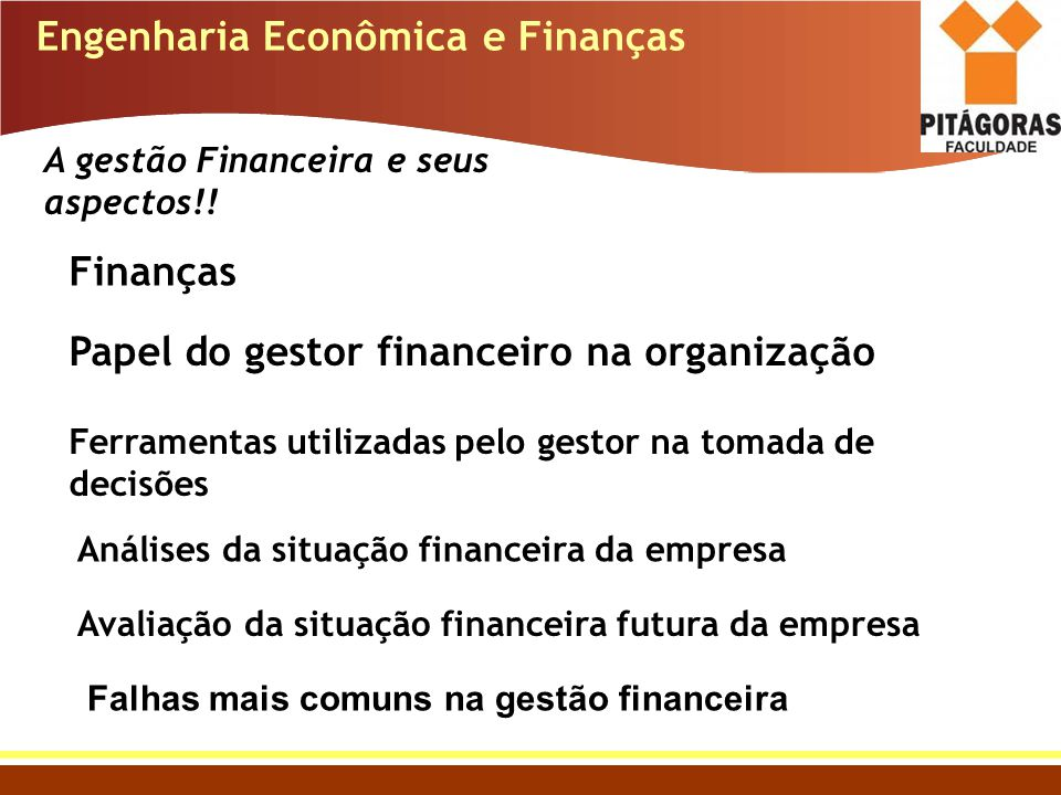 Engenharia Econômica e Finanças A gestão Financeira e seus aspectos!! Finanças Papel do gestor financeiro na organização Ferramentas utilizadas pelo g