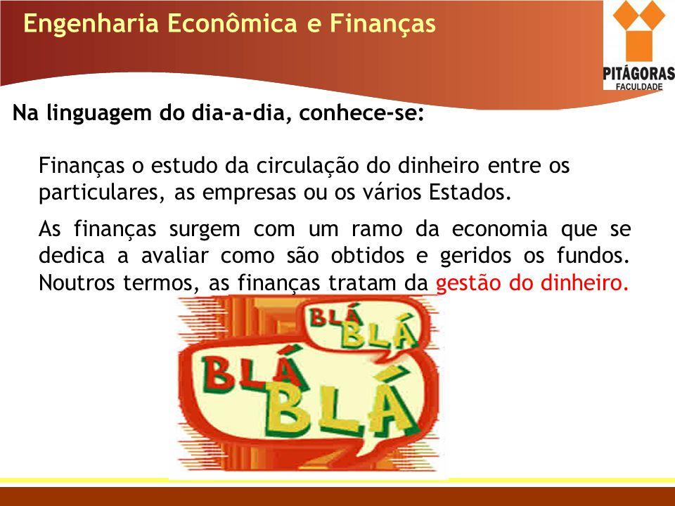 Engenharia Econômica e Finanças Na linguagem do dia-a-dia, conhece-se: Finanças o estudo da circulação do dinheiro entre os particulares, as empresas
