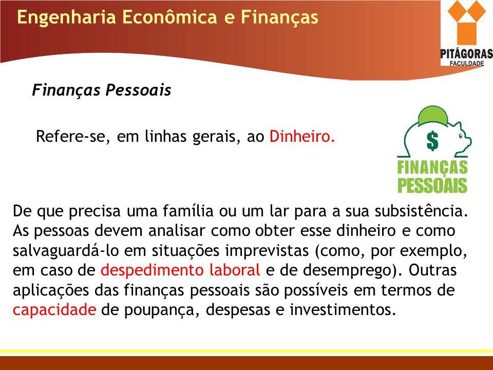 Engenharia Econômica e Finanças Finanças Pessoais Refere-se, em linhas gerais, ao Dinheiro. De que precisa uma família ou um lar para a sua subsistênc