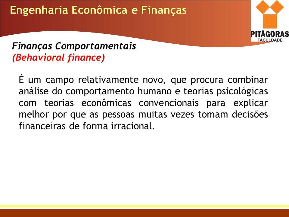 Engenharia Econômica e Finanças Finanças Comportamentais (Behavioral finance) È um campo relativamente novo, que procura combinar análise do comportam