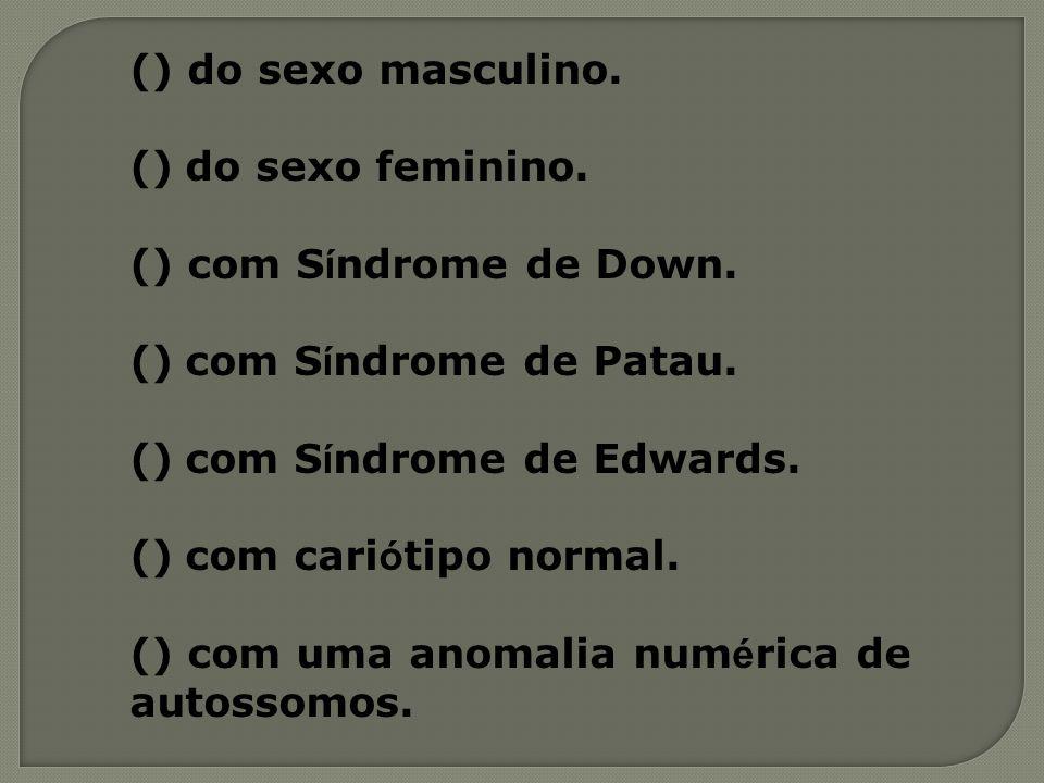() do sexo masculino. () do sexo feminino. () com S í ndrome de Down. () com S í ndrome de Patau. () com S í ndrome de Edwards. () com cari ó tipo nor