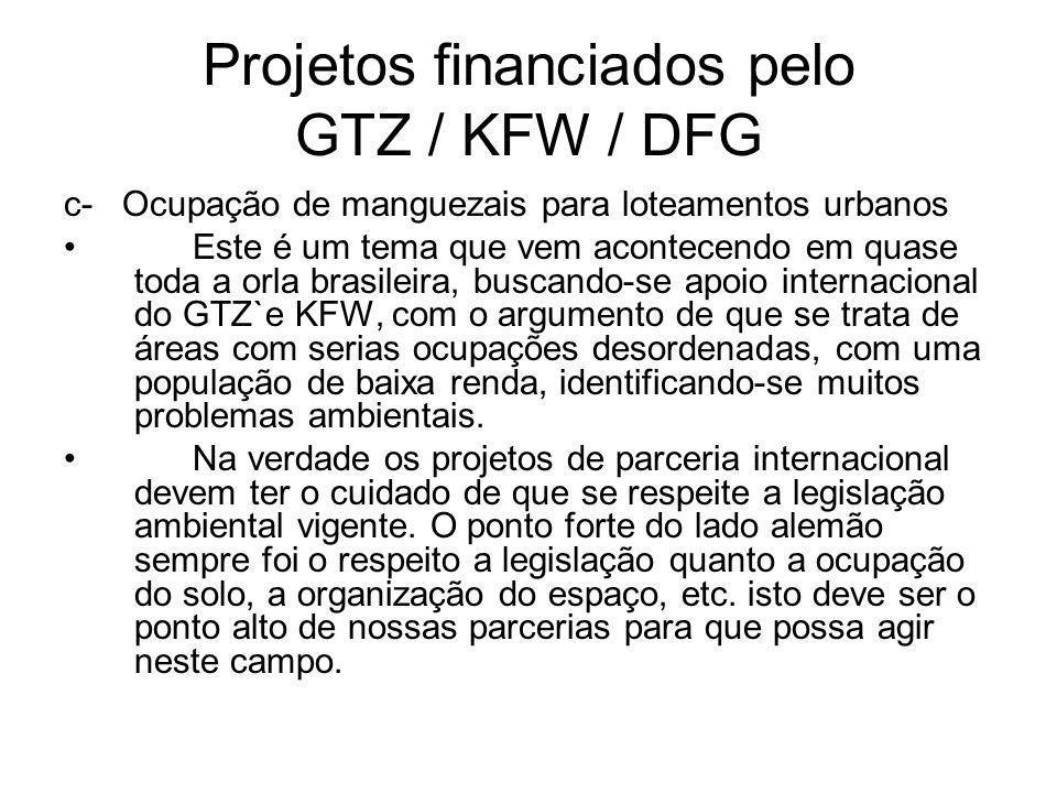 Projetos financiados pelo GTZ / KFW / DFG c- Ocupação de manguezais para loteamentos urbanos Este é um tema que vem acontecendo em quase toda a orla brasileira, buscando-se apoio internacional do GTZ`e KFW, com o argumento de que se trata de áreas com serias ocupações desordenadas, com uma população de baixa renda, identificando-se muitos problemas ambientais.